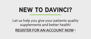 New to DaVinci? Let us help you give your patients quality supplements and better health! Register for an account now.
